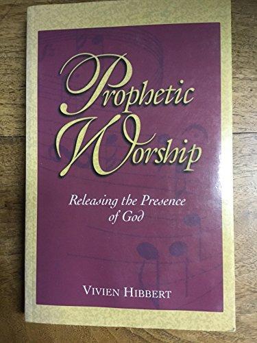 Prophetic Worship : Releasing the Presence of: Vivien Hibbert