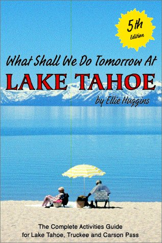 What Shall We Do Tomorrow at Lake Tahoe 5th Edition : A Complete Activities Guide for Lake Tahoe, ...