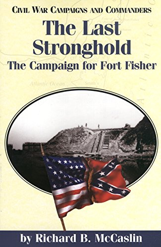 9781893114319: The Last Stronghold: The Campaign for Fort Fisher (Civil War Campaigns and Commanders)