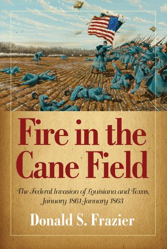 9781893114562: Fire in the Cane Field: The Federal Invasion of Louisiana and Texas, January 1861-January 1863