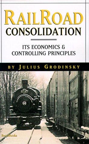 Railroad Consolidation: Its Economics & Controlling Principles: Grodinsky, Julius