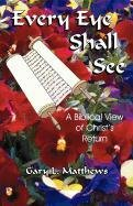 9781893124011: Every Eye Shall See: A Biblical View of Christ's Return