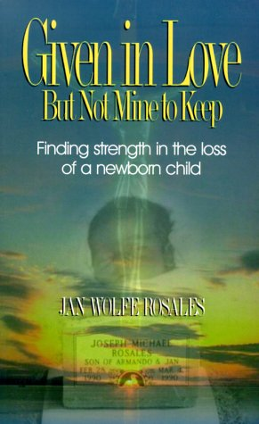Given In Love But Not Mine To Keep: Finding Strength In The Loss Of A Newborn Child: Jan Wolfe ...