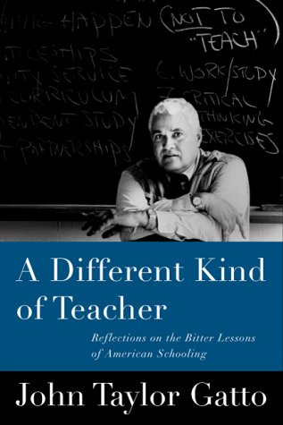 A Different Kind of Teacher: Solving the Crisis of American Schooling: Gatto, John Taylor