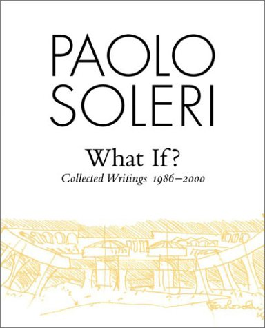 What If?: Collected Writings 1986-2000: Soleri, Paolo