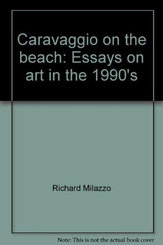 Caravaggio on theBeach: Essays on art in the 1990's: Milazzo, Richard