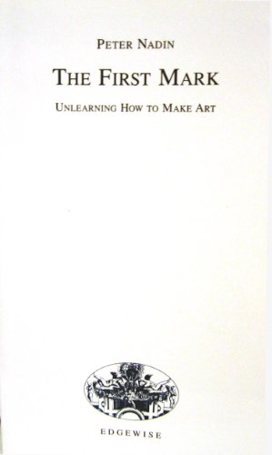 The First Mark. Unlearning How to Make Art.: Peter Nadin