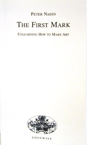 The First Mark. Unlearning How to Make Art.: Nadin, Peter