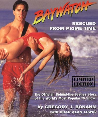BAYWATCH: Rescued from Prime Time. The Official, Behind-the-Scenes Story of the World's Most Popu...