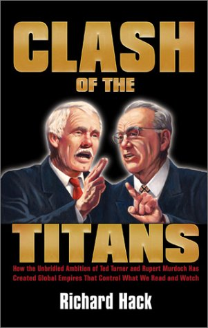 9781893224605: Clash of the Titans: How the Unbridled Ambition of Ted Turner and Rupert Murdoch Has Created Global Empires that Control What We Read and Watch Each Day