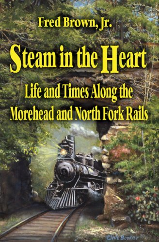 STEAM IN THE HEART: LIFE AND TIMES ALONG THE MOREHEAD AND NORTH FOLK RAILS: Brown, Fred