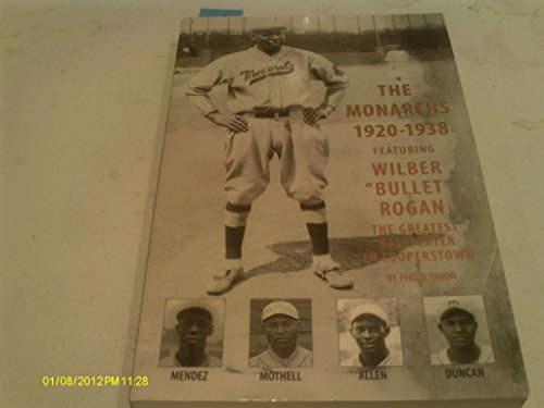 The Monarchs 1920-1938: Featuring Wilber Bullet Rogan, the Greatest Ballplayer in Cooperstown / b...