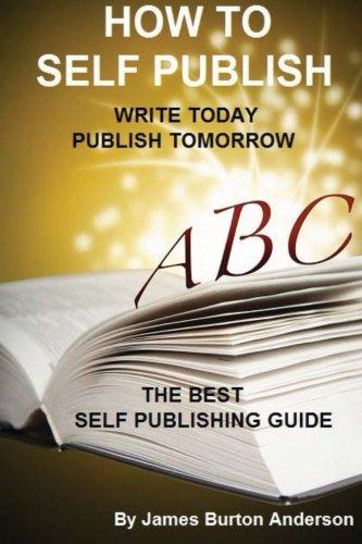 How to Self Publish: Write Today Publish Tomorrow: James Burton Anderson