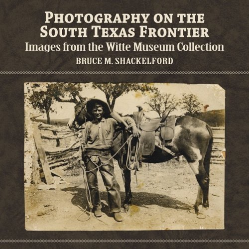 Photography on the South Texas Frontier: Images from the Witte Museum Collection: Bruce M. ...