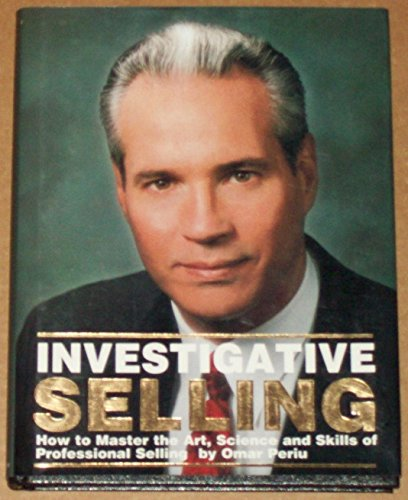 Investigative Selling : How to Master the Art, Science and Skills of Professional Selling: Periu, ...