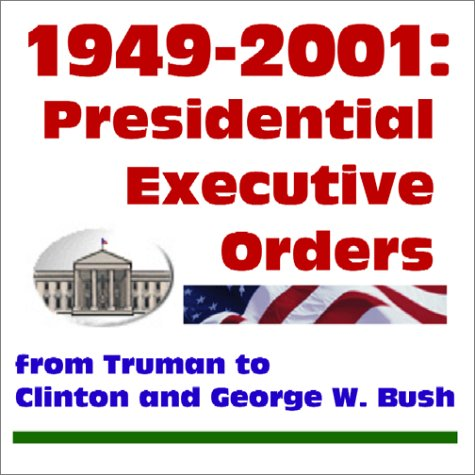 1949-2001 Presidential Executive Orders from Truman to Clinton and George W. Bush: U.S. Government