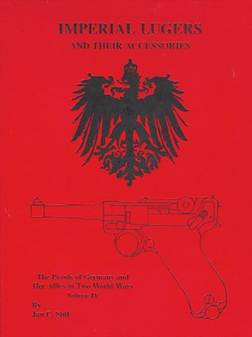 Imperial Lugers and Their Accessories Volume IV: Pistols of Germany & Her Allies in Two World ...