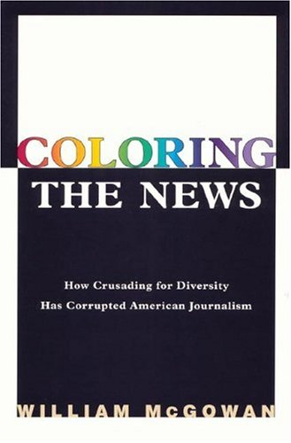 Coloring the News: How Crusading for Diversity Has Corrupted American Journalism