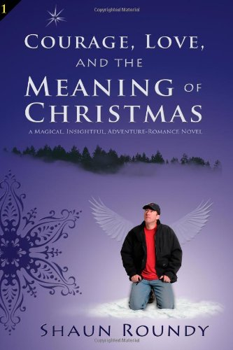 9781893594012: Courage, Love and the Meaning of Christmas: A Magical, Insightful, Adventure-Romance Novel