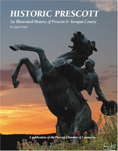 Historic Prescott: An Illustrated History of Prescott & Yavapai County: Franz, Agnes