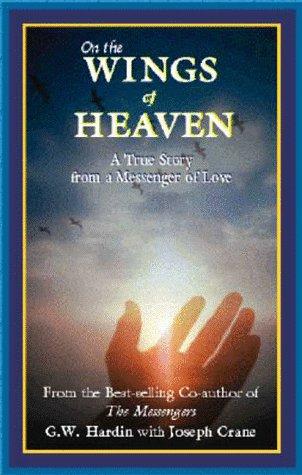 On the Wings of Heaven A True Story from a Messenger of Love: Hardin, G. W. & Joseph Crane