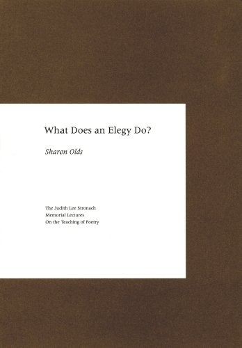 What Does an Elegy Do? (The Judith Lee Stronach Memorial Lecture on the Teaching of Poetry) (1893663256) by Sharon Olds