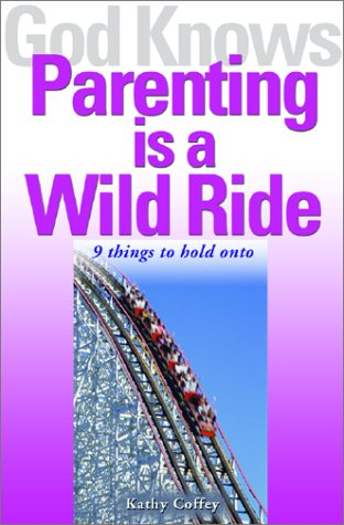 God Knows Parenting Is a Wild Ride: 9 Things to Hold on to: Kathy Coffey