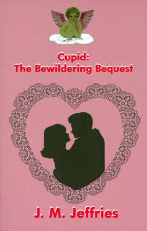 Cupid : The Bewildering Bequest: Jeffries, J. M.