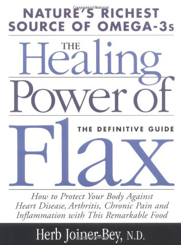 The Healing Power of Flax: How Nature's Richest Source of Omega-3 Fatty Acids Can Help to Heal, P...