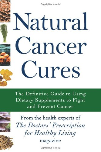Natural Cancer Cures: The Definitive Guide to Using Dietary Supplements to Fight and Prevent Cancer...