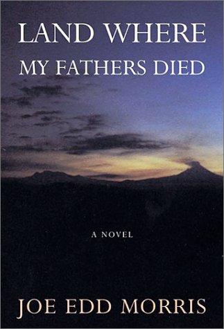 Land Where My Fathers Died: Morris, Joe Edward;Morris, Joe Edd