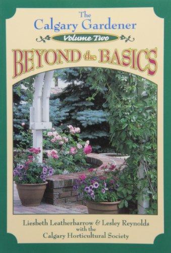 The Calgary Gardener , Volume Two - Beyond the Basics: Leatherbarrow, Liesbeth and Reynolds, Lesley