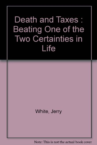 Death and Taxes : Beating One of the Two Certainties in Life: White, Jerry