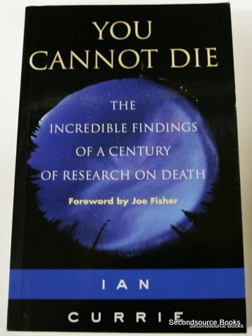 You Cannot Die: The Incredible Findings of a Century of Research on Death: Currie, Ian