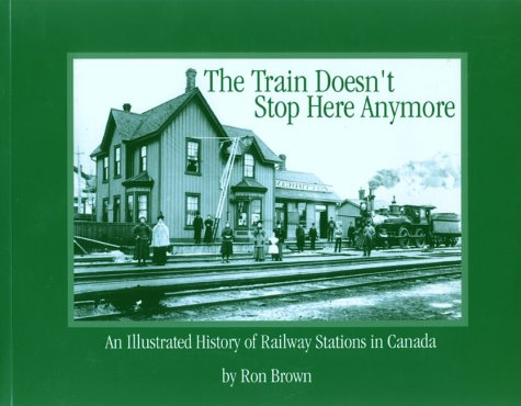 9781894073066: The Train Doesn't Stop Here Any More (An Illustrated history of Railway Stations in Canada) (Trains and Railroads)