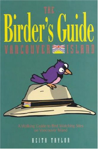 The Birder's Guide To Vancouver Island: Taylor, Keith
