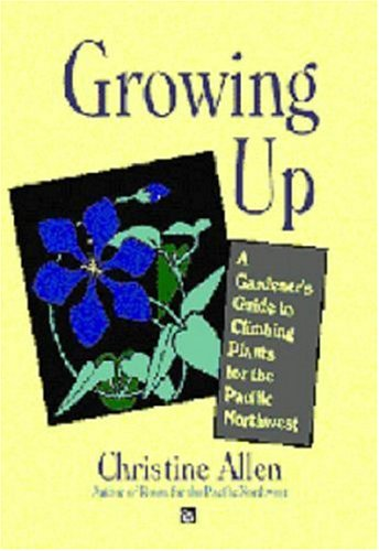 Growing Up: Climbing Plants for the Pacific Northwest: Christine Allen
