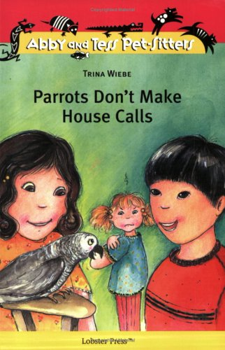 Parrots Don't Make House Calls (Abby and Tess Pet-Sitters): Wiebe, Trina