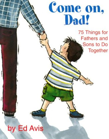 Come On Dad!: 75 Things for Fathers and Sons to Do Together: Avis, Ed