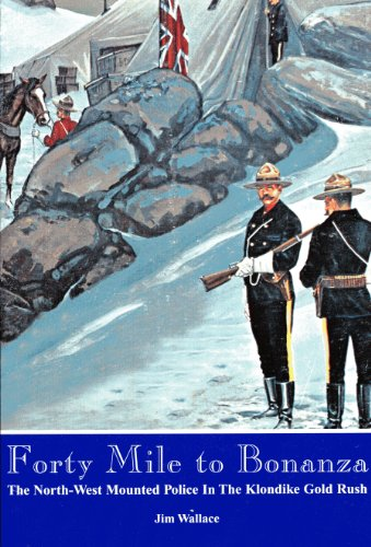 Forty mile to bonanza: The North-West Mounted Police in the Klondike goldrush (9781894255042) by Jim Wallace