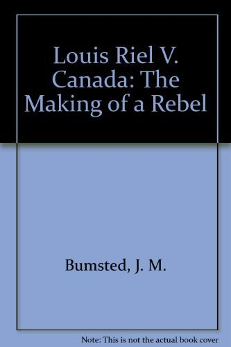 Louis Riel V. Canada: The Making of a Rebel: Bumsted, J.M.