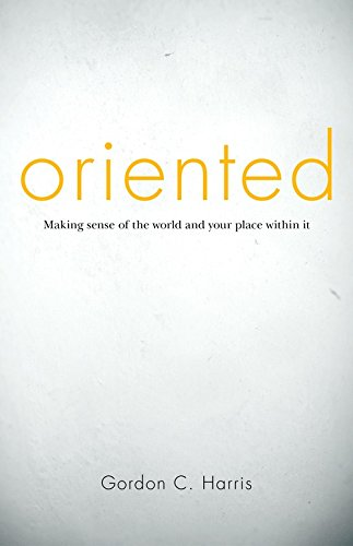 Oriented: Making Sense Of The World And Your Place Within It: Gordon Harris