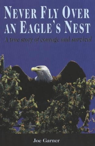 Never Fly Over an Eagle's Nest: A True Story of Courage and Survival: Garner, Joe