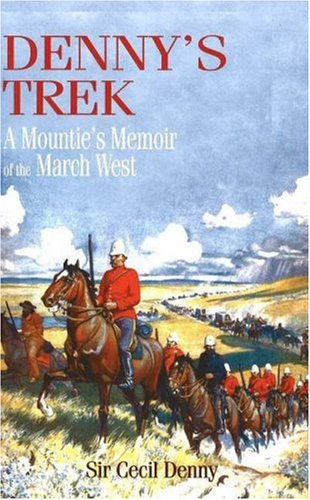 Denny's Trek: A Mountie's Memoir of the March West: Sir Cecil Denny