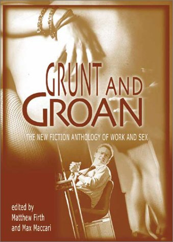Grunt and Groan: The New Fiction Anthology of Work and Sex: Firth, Matthew; Maccari, Max (eds.)