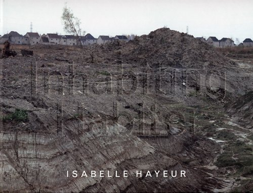 Inhabiting : The Works of Isabelle Hayeur = Habiter: Les Oeuvres D'Isabelle Hayeur: Hayeur, ...