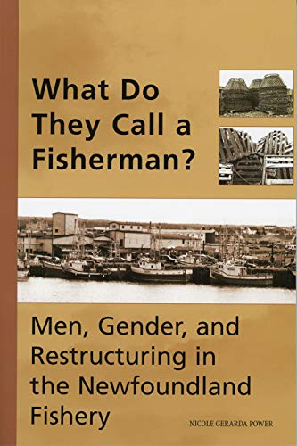 What Do They Call a Fisherman?: Men, Gender, and Restructuring in the Newfoundland Fishery: Nicole ...
