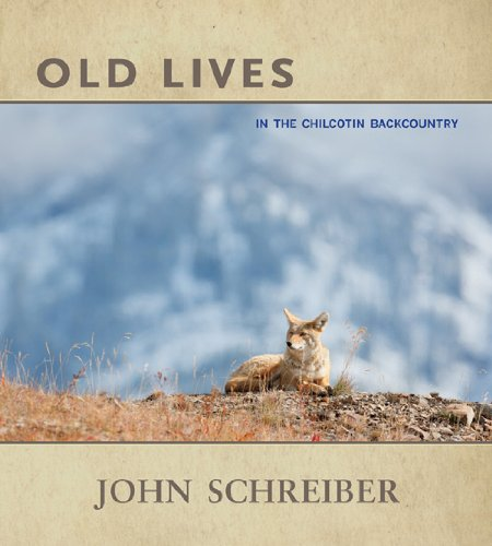 Old Lives: In the Chilcotin Backcountry: Schreiber, John