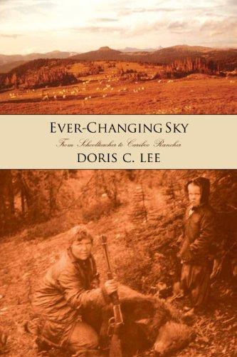 Ever-Changing Sky: Doris Lee's Journey from Schoolteacher to Cariboo Rancher: Doris C. Lee