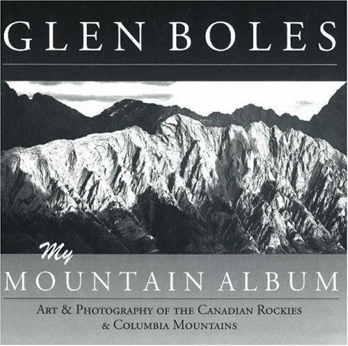 9781894765787: Glen Boles: My Mountain Album: Art & Photography of the Canadian Rockies & Columbia Mountains